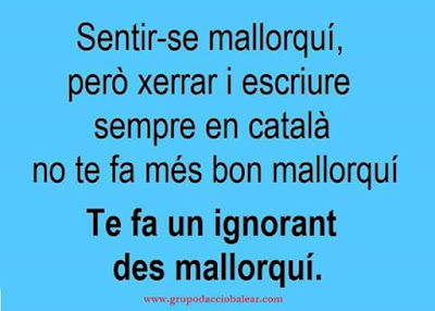 Sentir-se mallorquí , però xerrar i escriure sempre en català, no te fa més bon mallorquí, te fa un ignorant des mallorquí