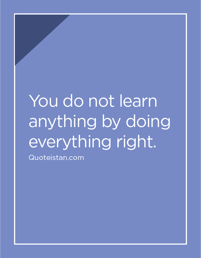 You do not learn anything by doing everything right.