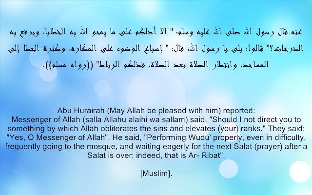 "Abu Hurairah (May Allah be pleased with him) reported: Messenger of Allah (ﷺ) said, ""Should I not direct you to something by which Allah obliterates the sins and elevates (your) ranks."" They said: ""Yes, O Messenger of Allah"". He said, ""Performing Wudu' properly, even in difficulty, frequently going to the mosque, and waiting eagerly for the next Salat (prayer) after a Salat is over; indeed, that is Ar- Ribat"".  [Muslim].   عنه قال رسول الله صلى الله عليه وسلم: "" ألا أدلكم على ما يمحو الله به الخطايا، ويرفع به الدرجات؟"" قالوا: بلى يا رسول الله، قال: "" إسباغ الوضوء على المكاره، وكثرة الخطا إلى المساجد، وانتظار الصلاة بعد الصلاة، فذلكم الرباط"" ((رواه مسلم))."