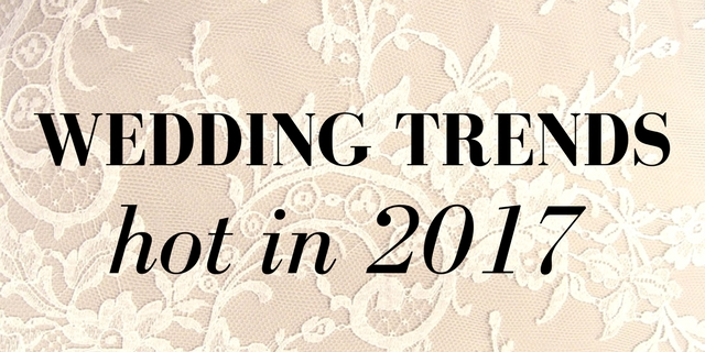 The ultimate wedding trends. What's hot in 2017?