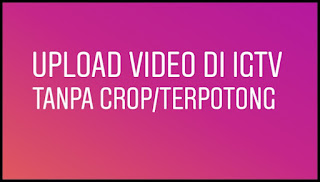 berarti ukuran video yang Kalian unggah tak sesuai dengan ketentuan Cara Upload Video di IGTV Tanpa Crop