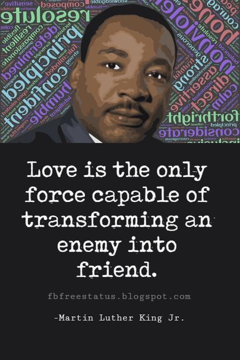 Quotes by Martin Luther King jr, Love is the only force capable of transforming an enemy into friend.