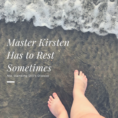 "obligatory feet in ocean photo with white text ""Master Kirsten Has to Rest Sometimes"" and ""Not Standing Still's Disease"""