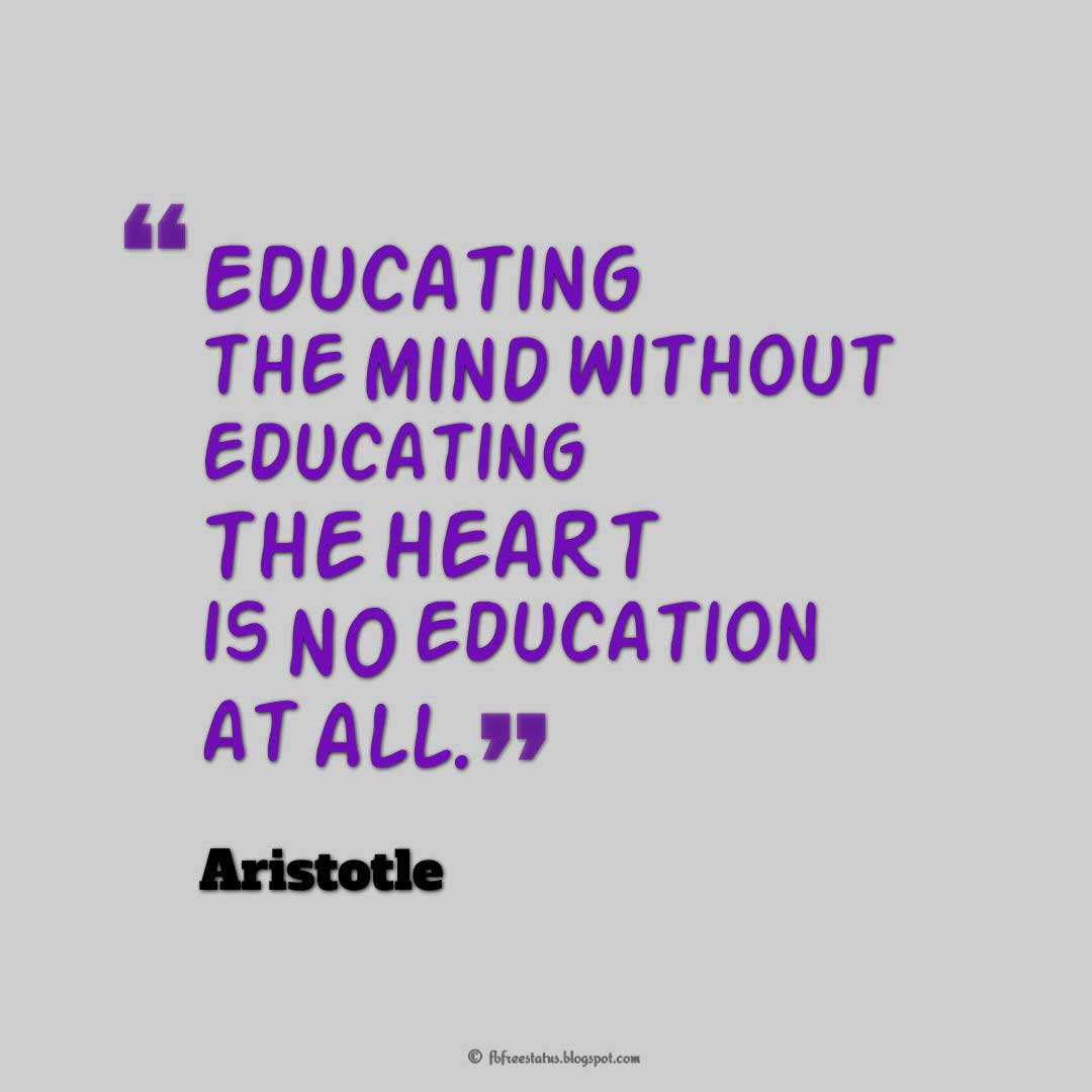 Words of Wisdom, �Educating the mind without educating the heart is no education at all.� ? Aristotle