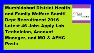 Murshidabad District Health and Family Welfare Samiti Dept Recruitment 2016 Latest 46 Jobs Apply Lab Technician, Account Manager, and MO & AFHC Posts