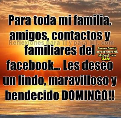 Para toda mi familia, amigos, contactos y familiares del facebook... Les deseo un lindo, maravilloso  y bendecido DOMINGO !!!