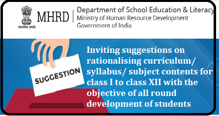 Suggestions are invited for reducing the burden of school curriculam Inviting suggestions on rationalising curriculum/ syllabus/ subject contents for class I to class XII with the objective of all round development of students It has been envisioned that in order to develop a fairer and more egalitarian society comprising of well-balanced human beings, in addition to cognitive and analytical skills,adequate attention on activities like life skills, experiential learning,health and physical education, sports, visual and performing arts,literary & creative skills, and work based education are indispensable. Though the existing curriculum does incorporate these skills, however, the load of curriculum in cognitive and analytical area seems to be so heavy that students practically do not get much time to develop skills in other areas./2018/04/suggestions-are-invited-for-reducing-rationalising-the-burden-of-school-curriculam-mhrd-ministry-of-human-resource-development.html