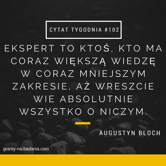 Ekspert to ktoś, kto ma coraz większą wiedzę w coraz mniejszym zakresie, aż wreszcie wie absolutnie wszystko o niczym. Augustyn Bloch