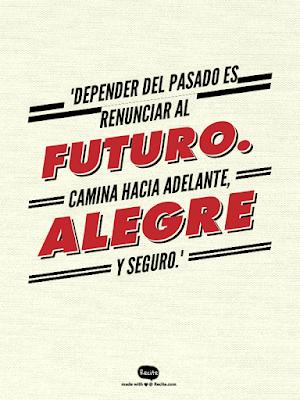 """""""Depender del pasado es renunciar al futuro. Camina hacia adelante, alegre y seguro."""""""