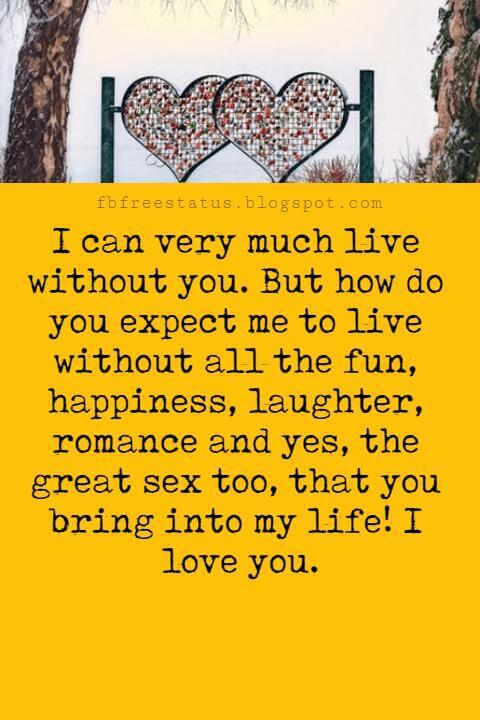 Love Messages, I can very much live without you. But how do you expect me to live without all the fun, happiness, laughter, romance and yes, the great sex too, that you bring into my life! I love you.