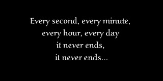 Every second, every minute, every hour, every day it never ends, it never ends.