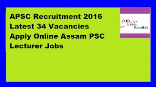 APSC Recruitment 2016 Latest 34 Vacancies Apply Online Assam PSC Lecturer Jobs