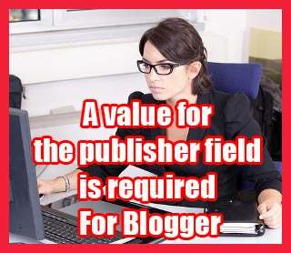 How To Fix A Value For The Publisher Field Is Required For Blogger