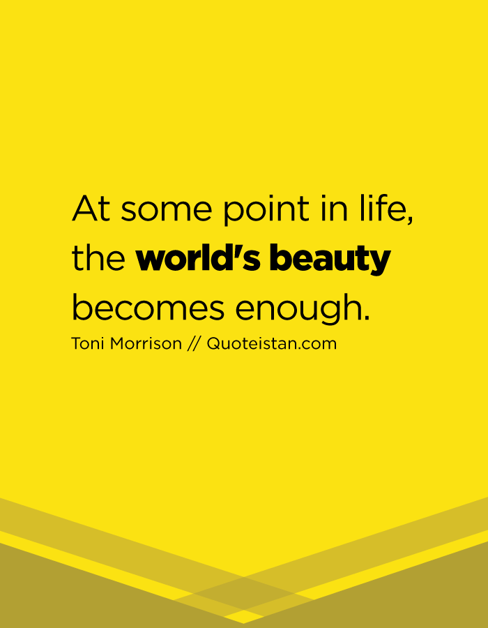 At some point in life, the world's beauty becomes enough.