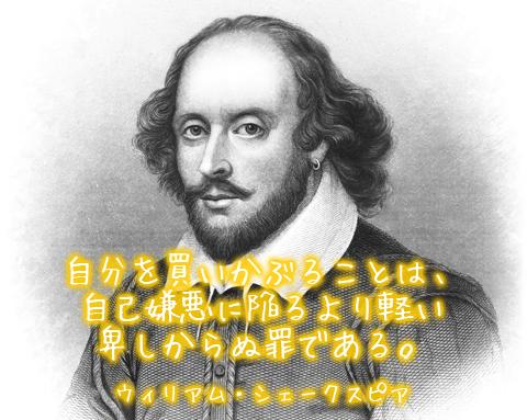 自分を買いかぶることは、 自己嫌悪に陥るより軽い 卑しからぬ罪である。ウィリアム・シェークスピア