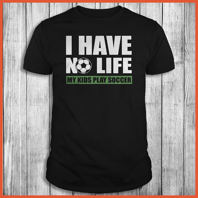 I Have No Life My Kids Play Soccer T-Shirt