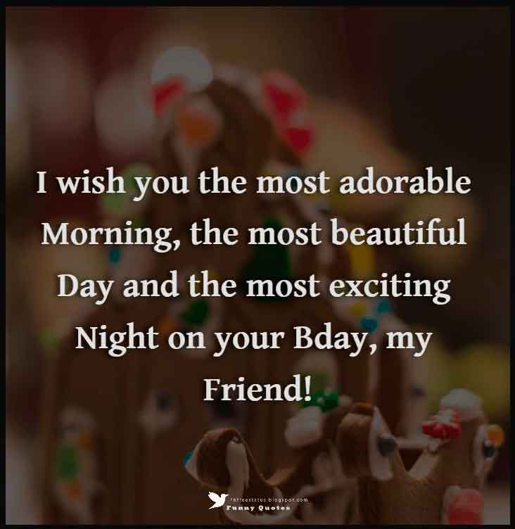 I wish you the most adorable morning, the most beautiful day and the most exciting night on your Birthday, my friend!