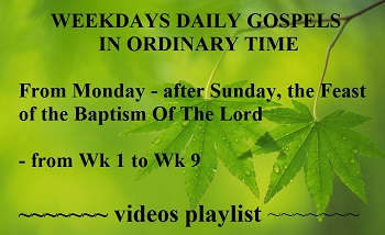 WEEKDAYS DAILY GOSPELS from WK 1 to Saturday before Lent, in ORDINARY TIME - videos playlist