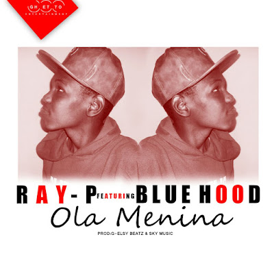 Ray-p ft Blue hood- Ola Menina (2016) (R&B) [Download]