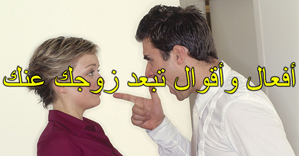 أفعال وأقوال تبعد زوجك عنك