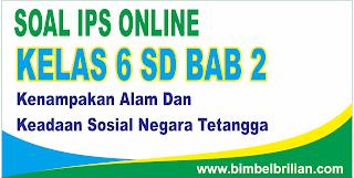 Soal Online IPS Kelas 6 SD BAB 2 Kenampakan Alam Dan Keadaan Sosial Negara Tetangga - Langsung Ada Nilainya