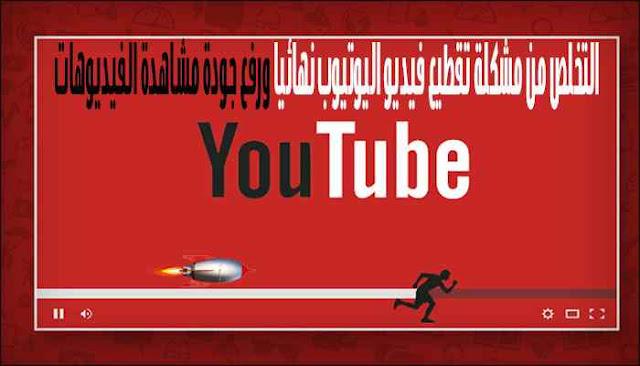 التخلص من مشكلة تقطيع فيديو اليوتيوب نهائيا ورفع جودة مشاهدة الفيديوهات
