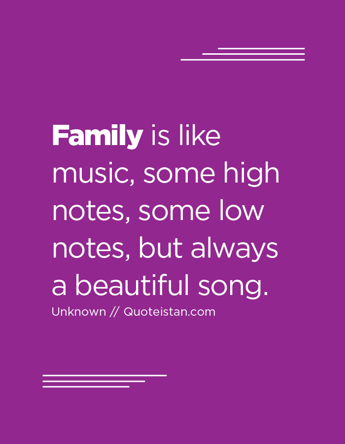 Family is like music, some high notes, some low notes, but always a beautiful song.