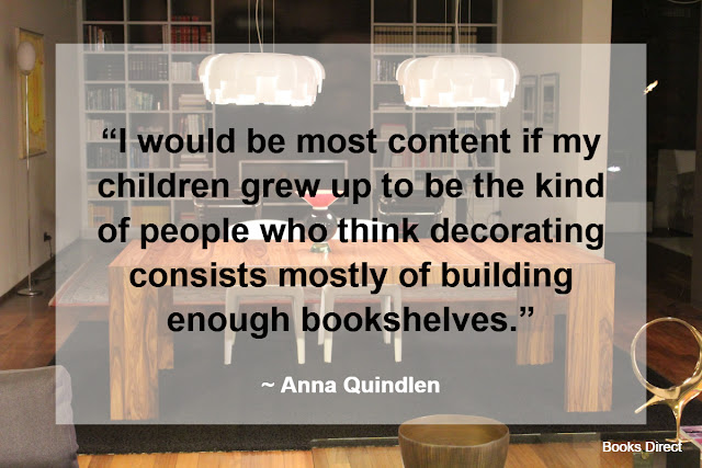 """I would be most content if my children grew up to be the kind of people who think decorating consists mostly of building enough bookshelves."" ~ Anna Quindlen"