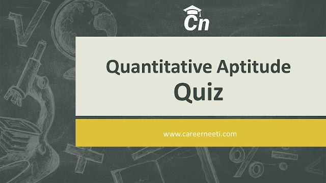 Quantitative aptitude Quiz, Maths Quiz, Mathematics Quiz, Percentage Quiz for Competitive Exams like SSC, RRB, IBPS, LIC, SBI, RBI,PSU and Private Bank Exams, Careerneeti.