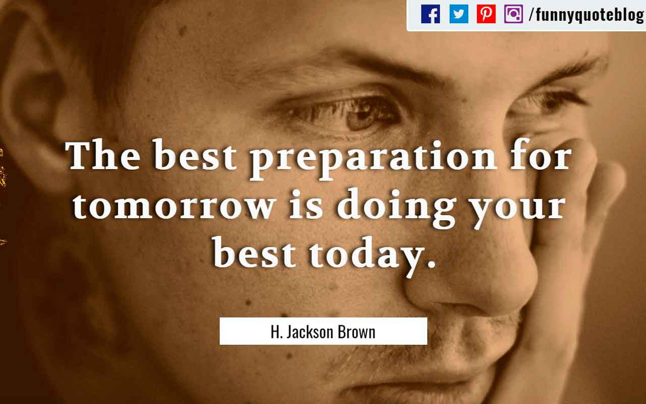 """The best preparation for tomorrow is doing your best today."" ― H. Jackson Brown Quotes"