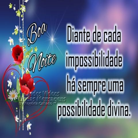 Diante de cada impossibilidade   há sempre uma possibilidade divina.  Boa Noite!