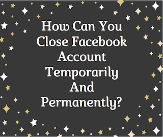 How can you close Facebook account temporarily and permanently?