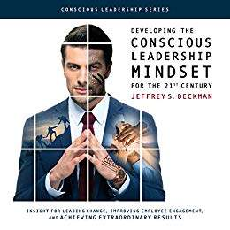 Developing the Conscious Leadership Mindset for the 21st Century: Insight for Leading Change, Improving Employee Engagement, and Achieving Extraordinary Results - book promotion Jeffrey Deckman