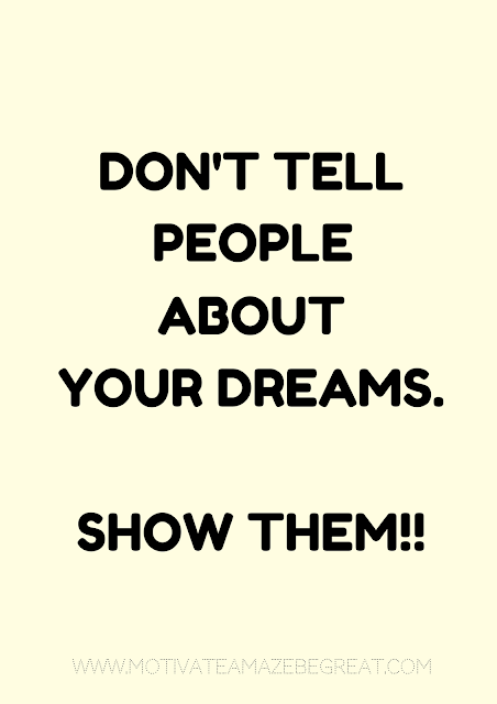 "27 Self Motivation Quotes And Posters For Success: ""Don't tell people about your dreams. Show them!"""