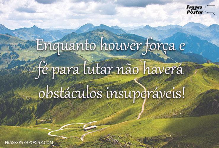 Enquanto houver força e fé para lutar não haverá obstáculos insuperáveis!