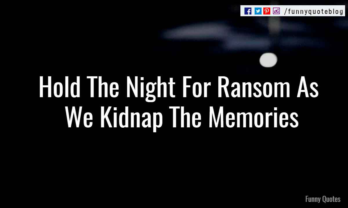 Hold The Night For Ransom As We Kidnap The Memories.