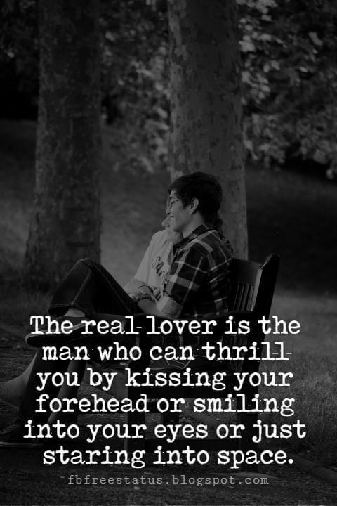 Cute Valentines Day Quotes, The real lover is the man who can thrill you by kissing your forehead or smiling into your eyes or just staring into space.