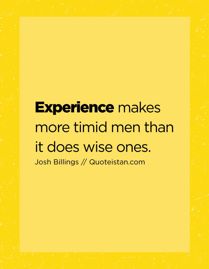 Experience makes more timid men than it does wise ones.