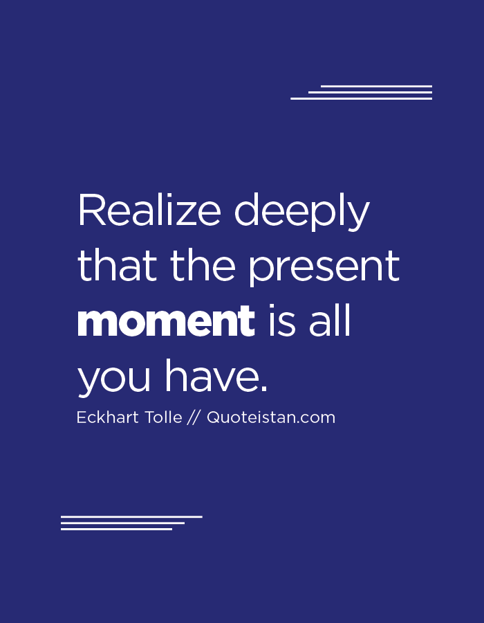 Realize deeply that the present moment is all you have.