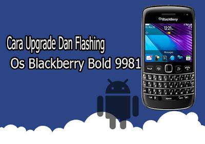Inilah, Cara Upgrade Dan Flashing OS Blackberry Bold 9981