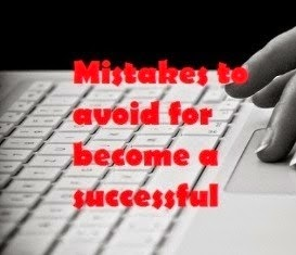 In my previous shipping service I had described that how to move a successful Blogger but apart fro Mistakes Should live on Avoided to Become a successful Blogger