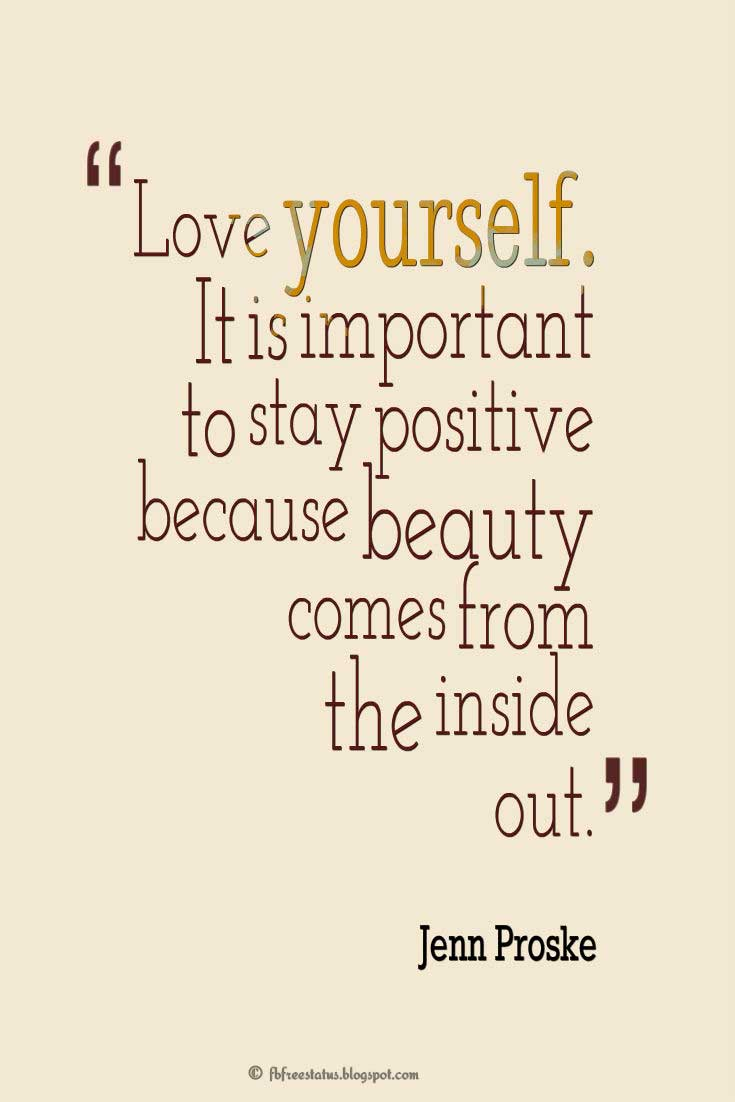 Being Yourself Quotes, Love yourself. It is important to stay positive because beauty comes from the inside out.- Jenn Proske
