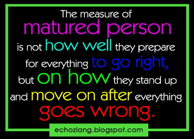 The measure of matured person is not how well they prepare for everything to go right