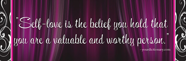 """Self-love is the belief you hold that you are a valuable and worthy person."" - yourdictionary.com"