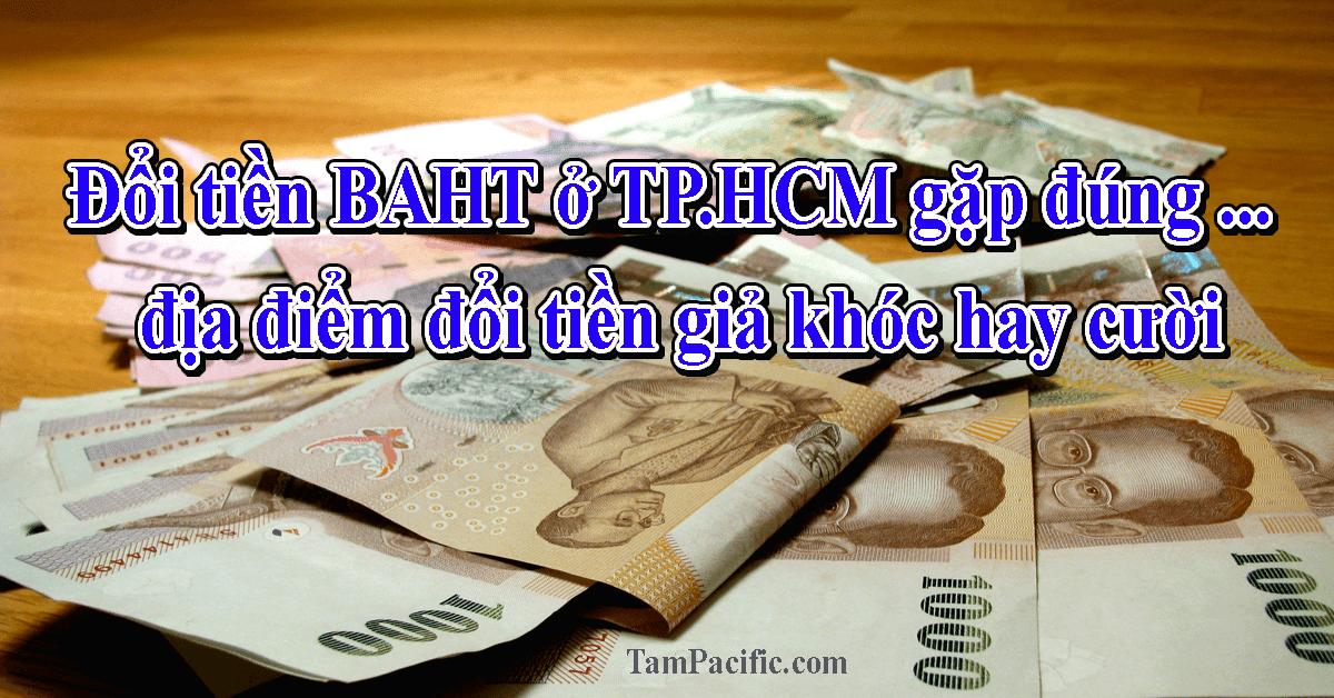 Đổi tiền BAHT ở TPHCM gặp đúng địa điểm đổi tiền giả khóc hay cười