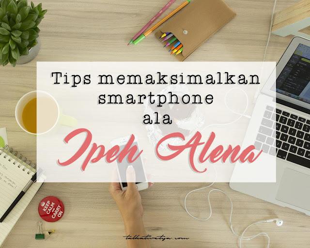 tips memaksimalkan smartphone blogger ipeh alena