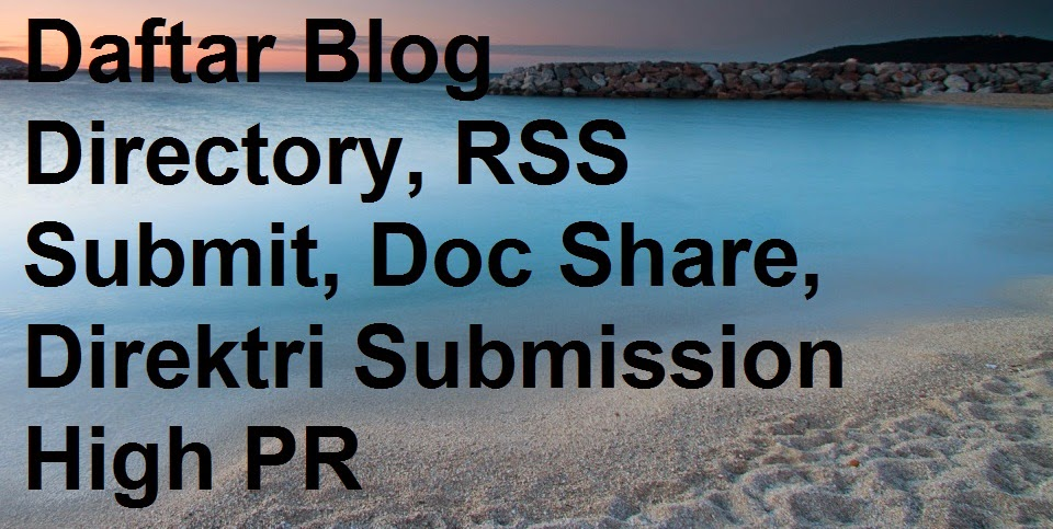 Daftar Blog Directory, RSS Submit, Doc Share, Direktri Submission High PR