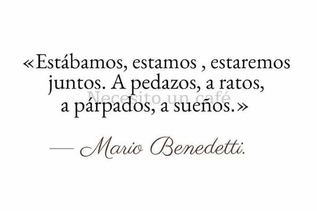 """""""Estábamos, estamos, estaremos juntos. A pedazos, a ratos, a párpados, a sueños."""" Mario Benedetti - Bodas de perlas"""