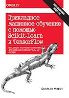 книга Орельена Жерона «Прикладное машинное обучение с помощью Scikit-Learn и TensorFlow: концепции, инструменты и техники для создания интеллектуальных систем»