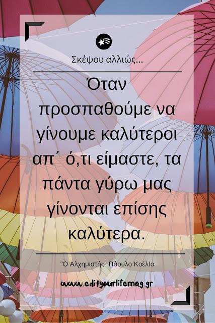 Όταν προσπαθούμε να γίνουμε καλύτεροι απ΄ ό,τι είμαστε, τα πάντα γύρω μας γίνονται επίσης καλύτερα.  Paulo Coelho
